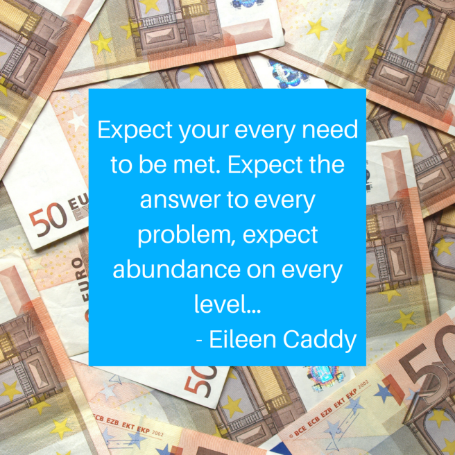 Expect your every need to be met. Expect the answer to every problem, expect abundance on every level…- Eileen Caddy.png